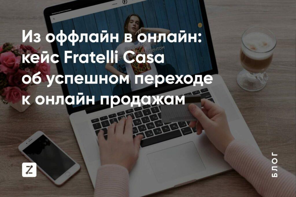 Из оффлайн в онлайн: кейс Fratelli Casa о успехе онлайн продаж.